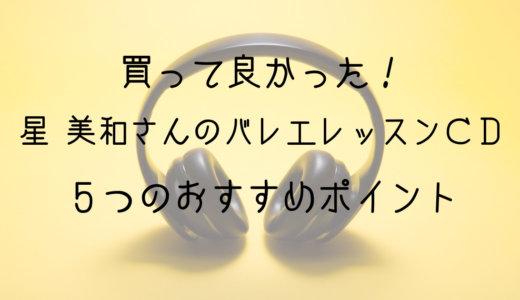 買って良かった!星 美和さんのバレエレッスンCD おすすめする5つの理由